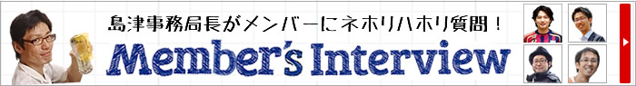 [Member's Interview] 島津事務局長がネホリハホリ