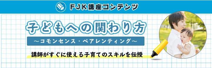 FJK講座コンテンツ「子どもへの関わり方〜コモンセンス・ペアレンティング〜」