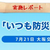 [レポート] 7/21(木)『「いつも防災」のすすめ in大阪交通労働組合』