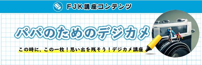 FJK講座コンテンツ「パパのためのデジカメ」