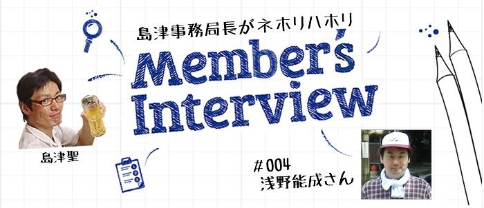 [Member's Interview #004] 浅野能成さん