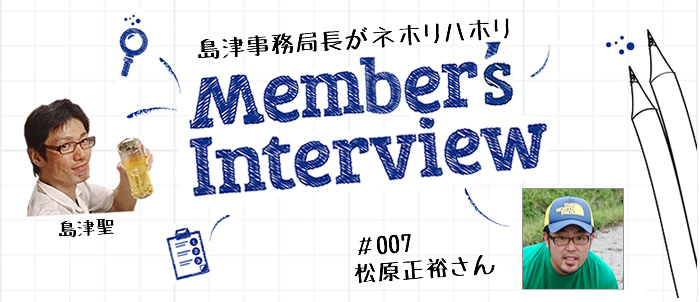 [Member's Interview #007] 松原正裕さん