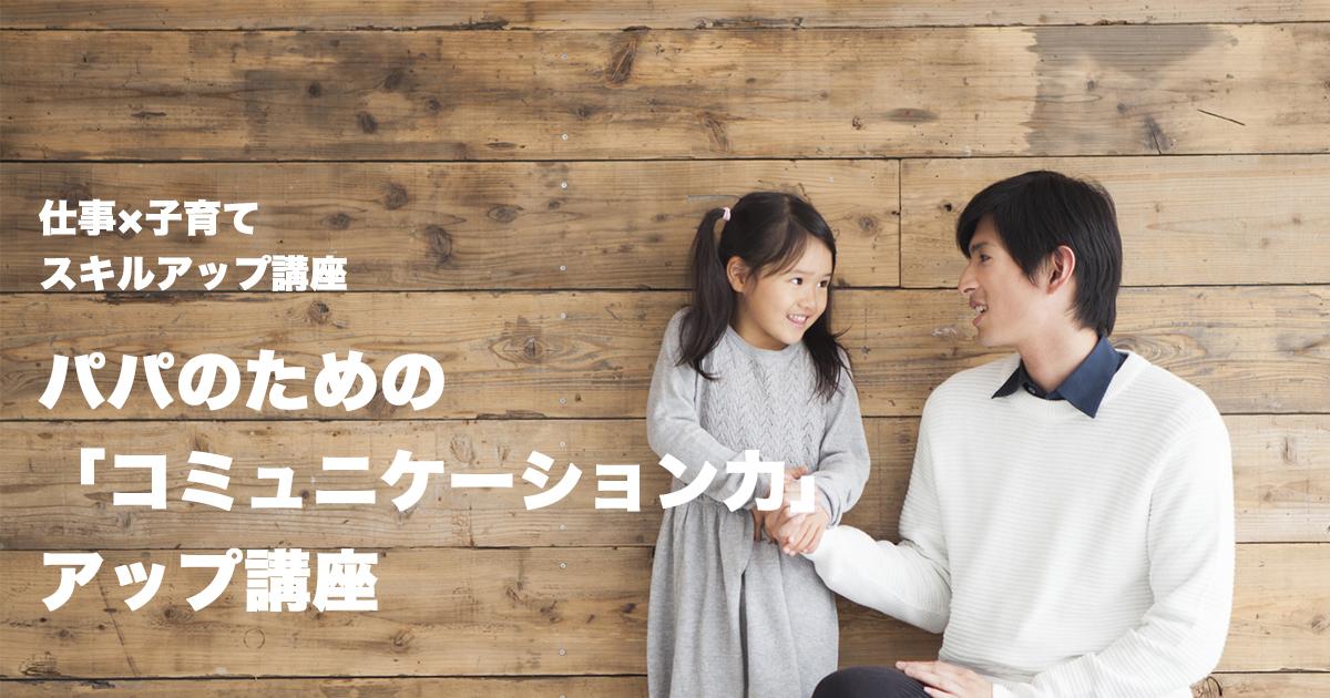 【仕事×子育てスキルアップ講座】パパのための「コミュニケーション力」アップ講座