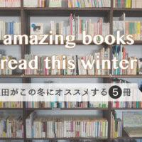 5 amazing books I read this winter(篠田がこの冬にオススメする5冊)